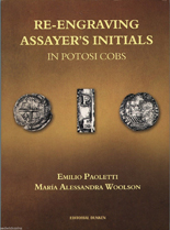RE-ENGRAVING ASSAYER'S INITIALS IN POTOSI COBS, by Emilio Paoletti (2014).  Complete chronological treatise about the transition from each assayer to the next, manifest in over-punchings. In Spanish and English. Autographed..  Autographed by the author.